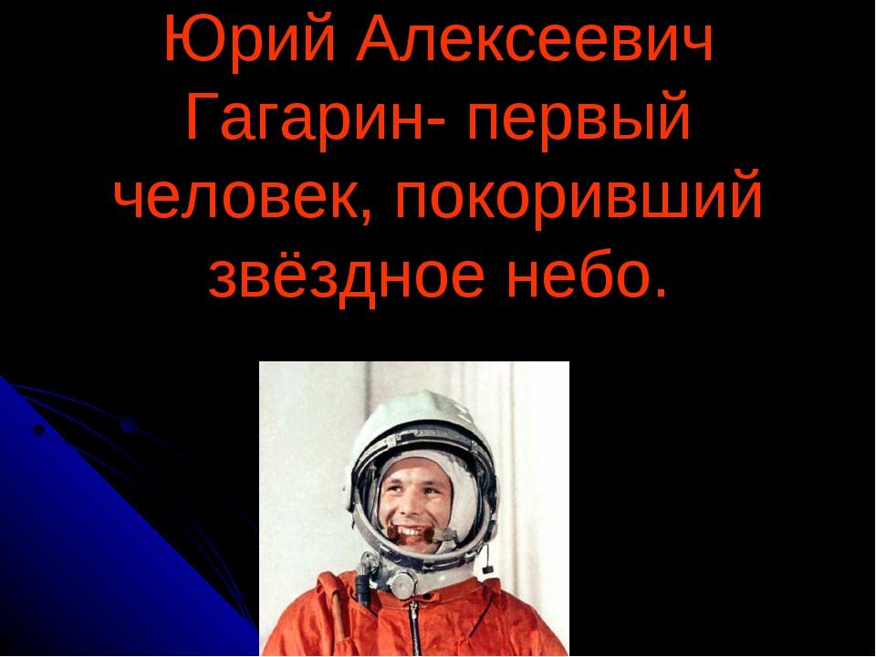 Юрий Алексеевич Гагарин- первый человек, покоривший звёздное небо.
