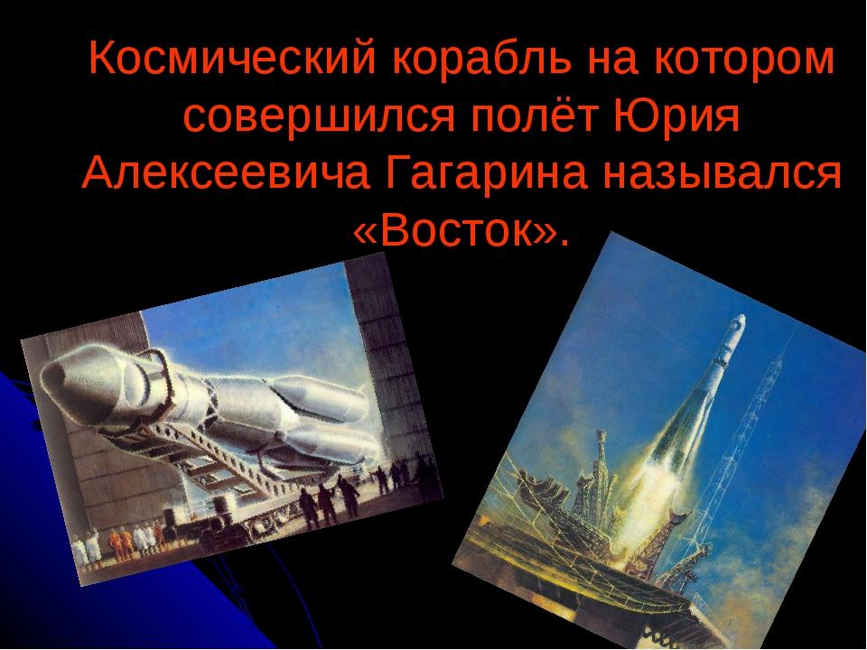 Космический корабль на котором совершился полёт Юрия Алексеевича Гагарина наз...