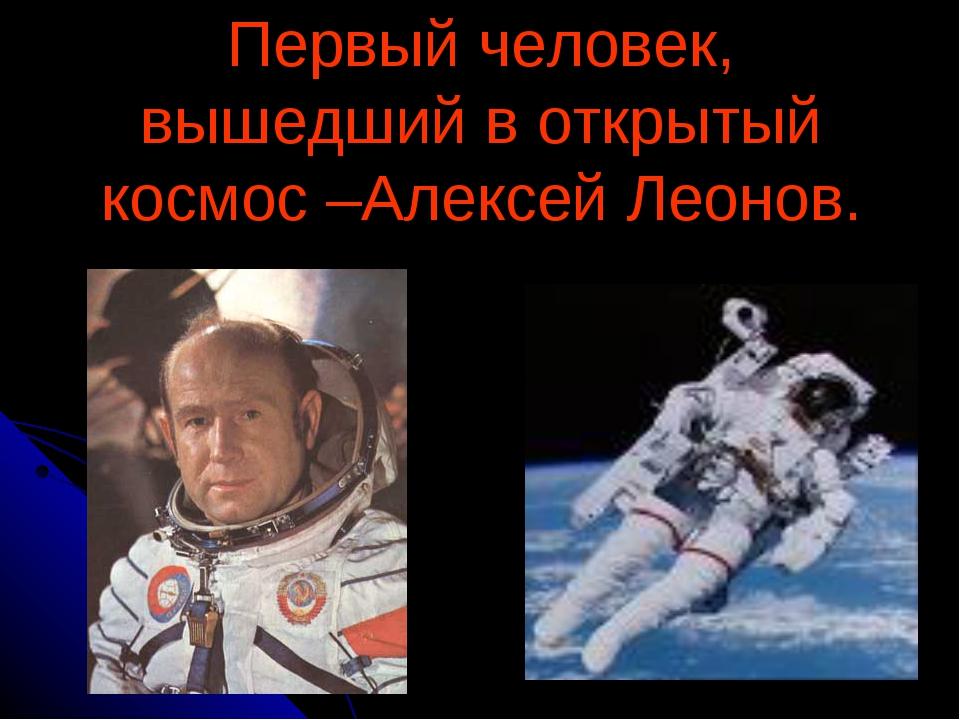 Первый человек, вышедший в открытый космос –Алексей Леонов.