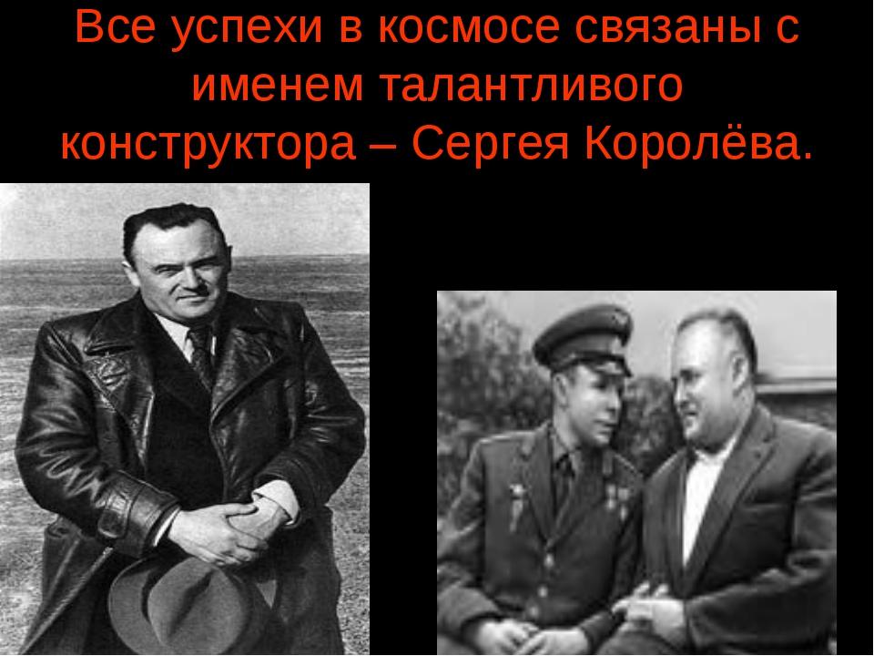Все успехи в космосе связаны с именем талантливого конструктора – Сергея Коро...