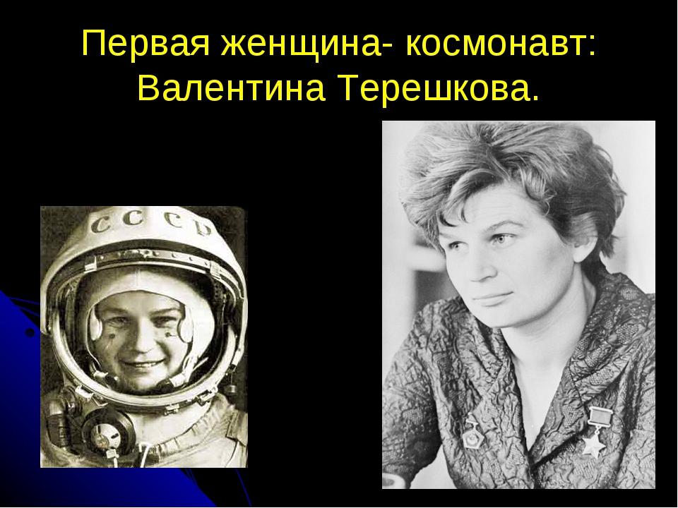 Первая женщина- космонавт: Валентина Терешкова.