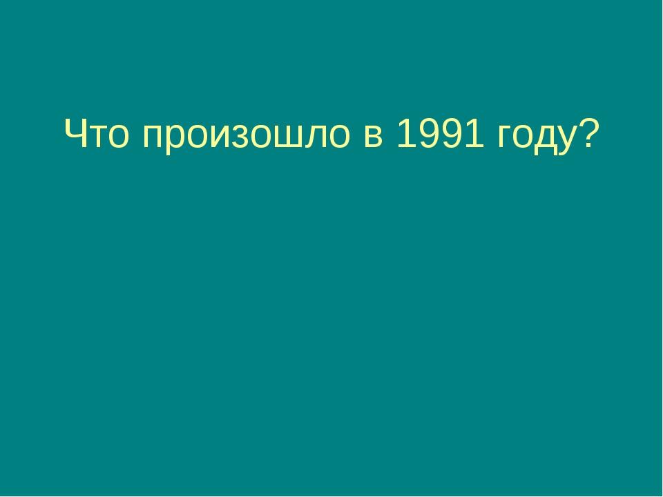 Что произошло в 1991 году? Советский Союз прекратил своё существование