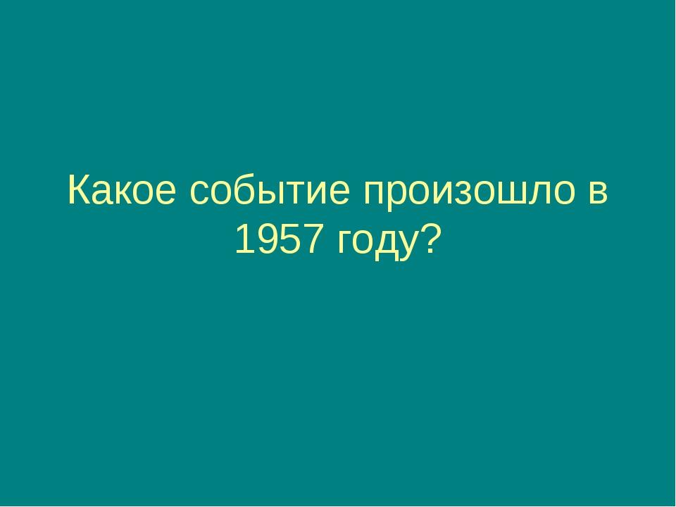 Какое событие произошло в 1957 году? На орбиту был выведен первый искусственн...