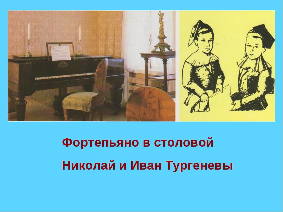 Фортепьяно в столовой Николай и Иван Тургеневы