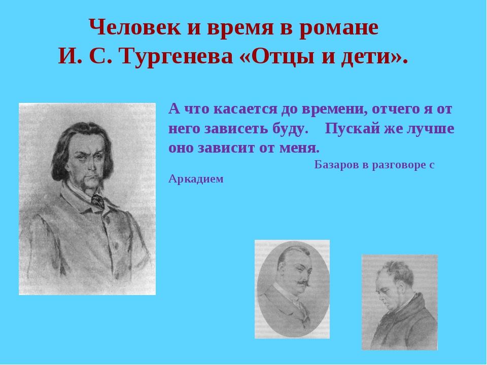 Человек и время в романе И. С. Тургенева «Отцы и дети». А что касается до вр...