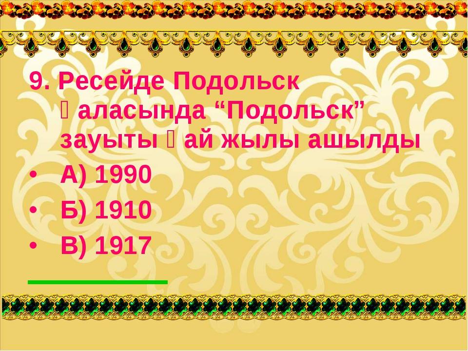 """9. Ресейде Подольск қаласында """"Подольск"""" зауыты қай жылы ашылды А) 1990 Б) 1..."""
