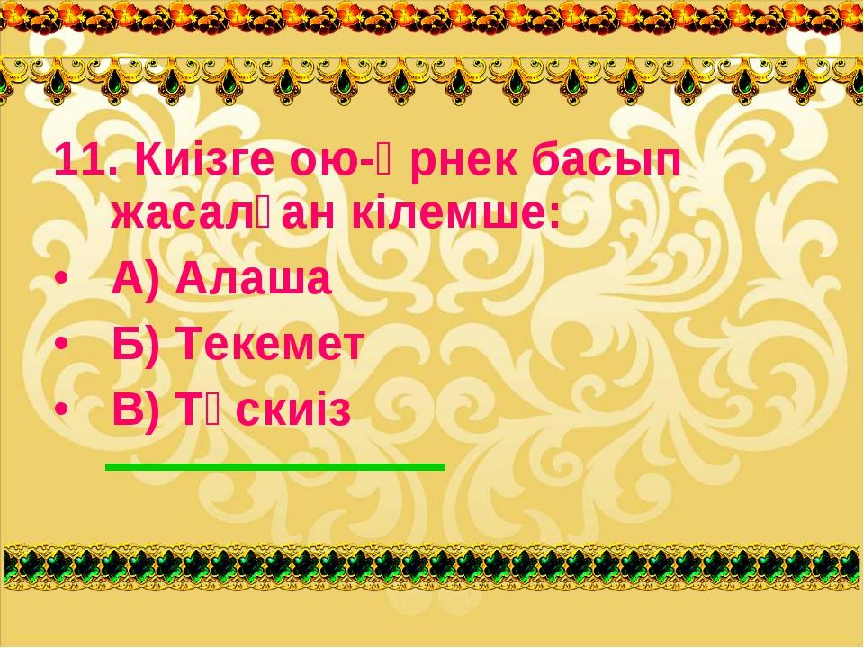 11. Киізге ою-өрнек басып жасалған кілемше: А) Алаша Б) Текемет В) Тұскиіз