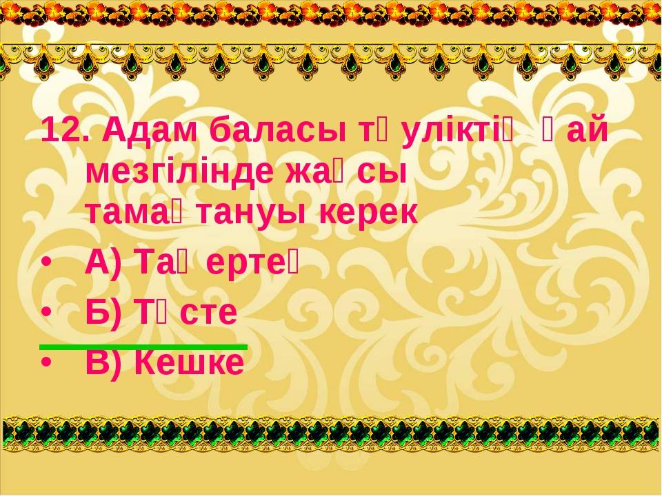 12. Адам баласы тәуліктің қай мезгілінде жақсы тамақтануы керек А) Таңертең Б...