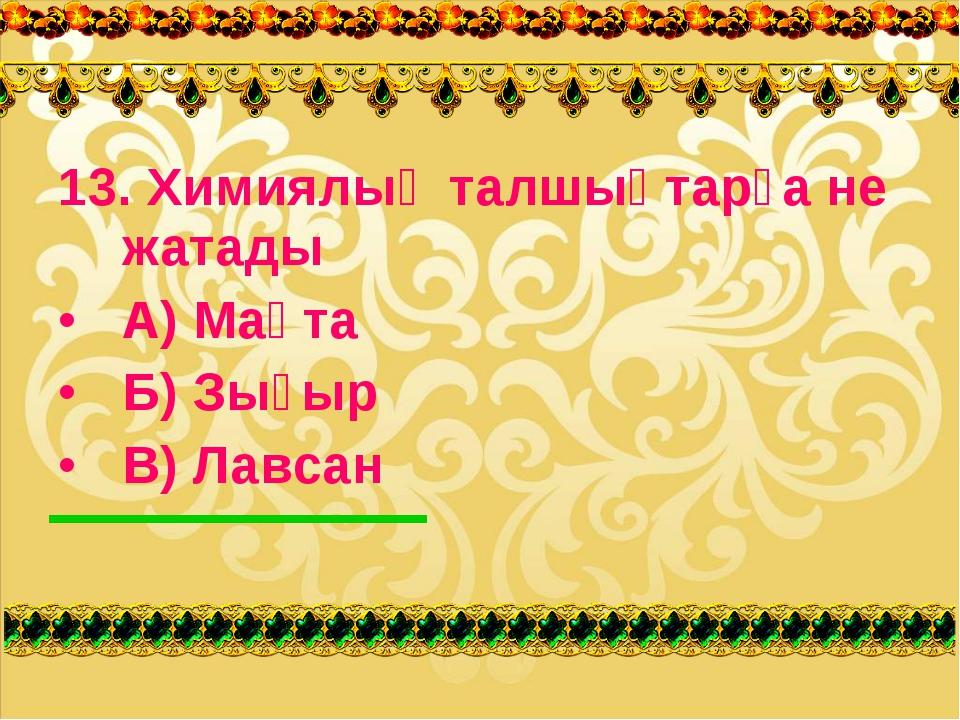 13. Химиялық талшықтарға не жатады А) Мақта Б) Зығыр В) Лавсан