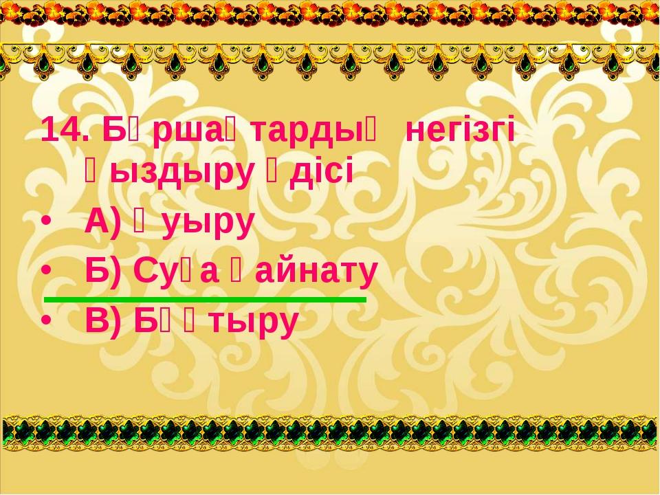 14. Бұршақтардың негізгі қыздыру әдісі А) Қуыру Б) Суға қайнату В) Бұқтыру
