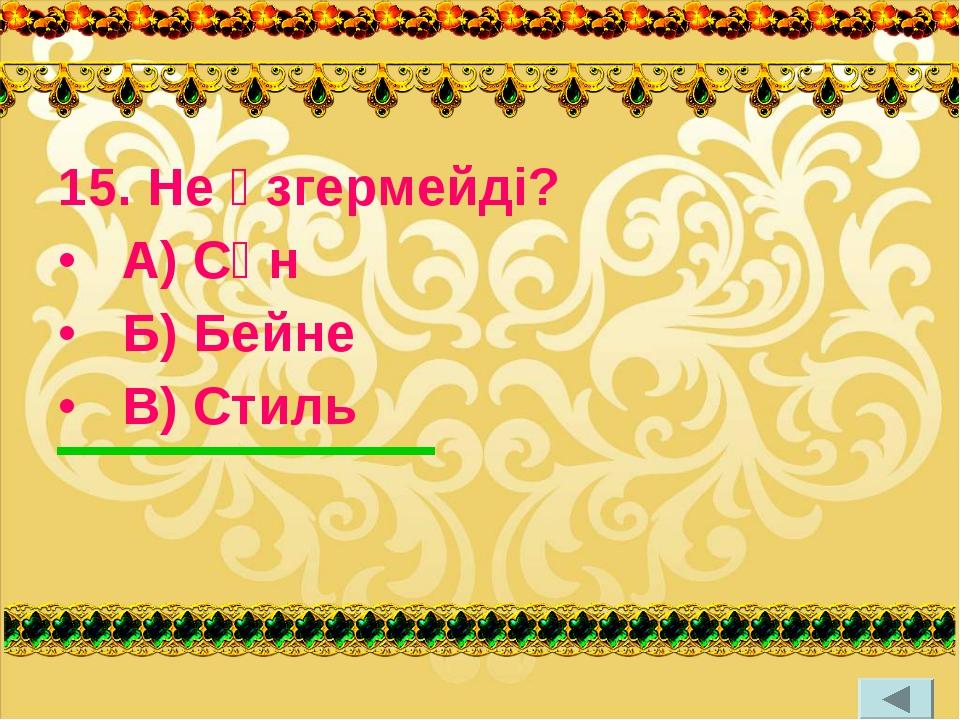 15. Не өзгермейді? А) Сән Б) Бейне В) Стиль