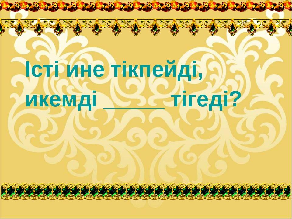 Істі ине тікпейді, икемді _____ тігеді?
