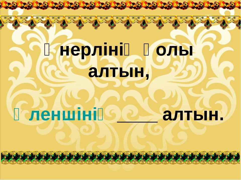 Өнерлінің қолы алтын, Өленшінің ____ алтын.