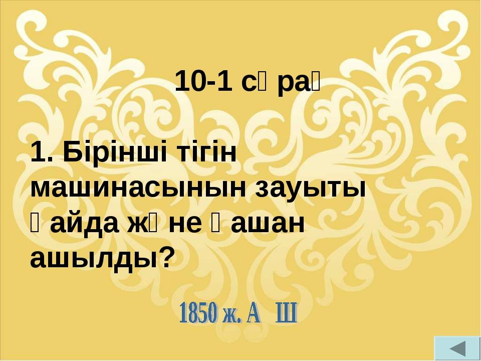 10-1 сұрақ 1. Бірінші тігін машинасынын зауыты қайда және қашан ашылды?