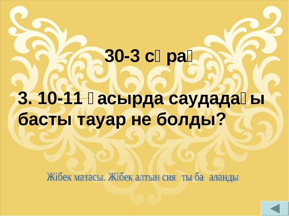 30-3 сұрақ 3. 10-11 ғасырда саудадағы басты тауар не болды?