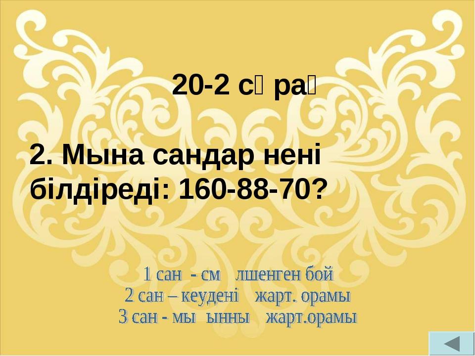 20-2 сұрақ 2. Мына сандар нені білдіреді: 160-88-70?