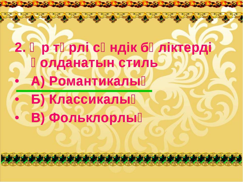 2. Әр түрлі сәндік бөліктерді қолданатын стиль А) Романтикалық Б) Классикалық...