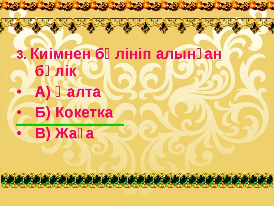 3. Киімнен бөлініп алынған бөлік А) Қалта Б) Кокетка В) Жаға