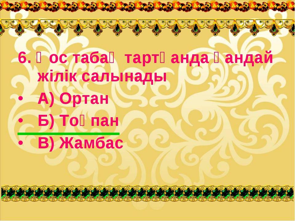 6. Қос табақ тартқанда қандай жілік салынады А) Ортан Б) Тоқпан В) Жамбас