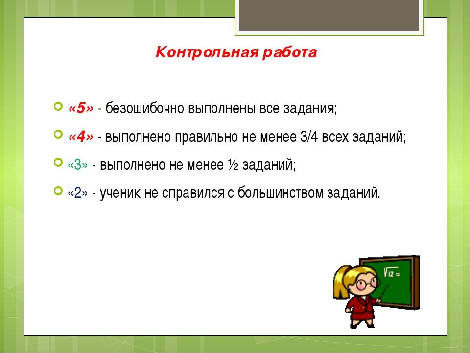 Контрольная работа «5» - безошибочно выполнены все задания; «4» - выполнено п...