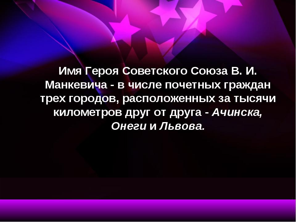 Имя Героя Советского Союза В. И. Манкевича - в числе почетных граждан трех го...