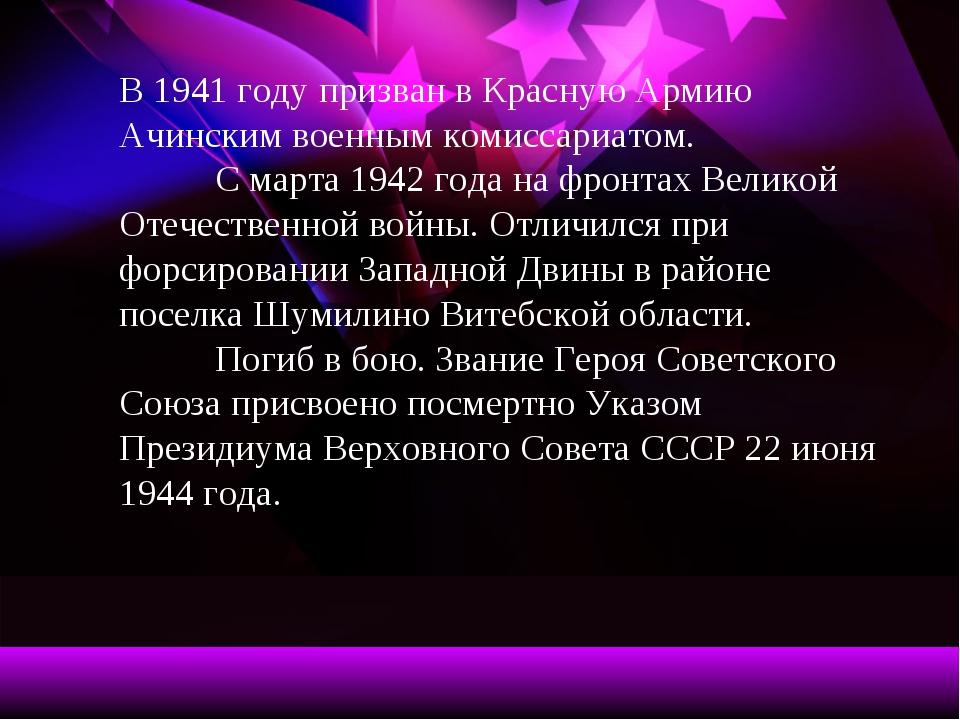 В 1941 году призван в Красную Армию Ачинским военным комиссариатом. С марта...