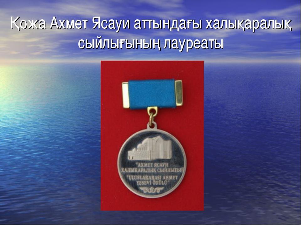Қожа Ахмет Ясауи аттындағы халықаралық сыйлығының лауреаты