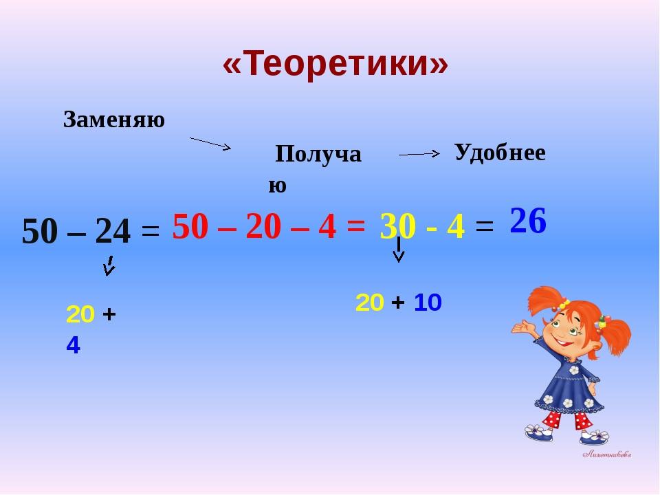 «Теоретики» 50 – 24 = 20 + 4 50 – 20 – 4 = 30 - 4 = 26 Заменяю Получаю Удобн...