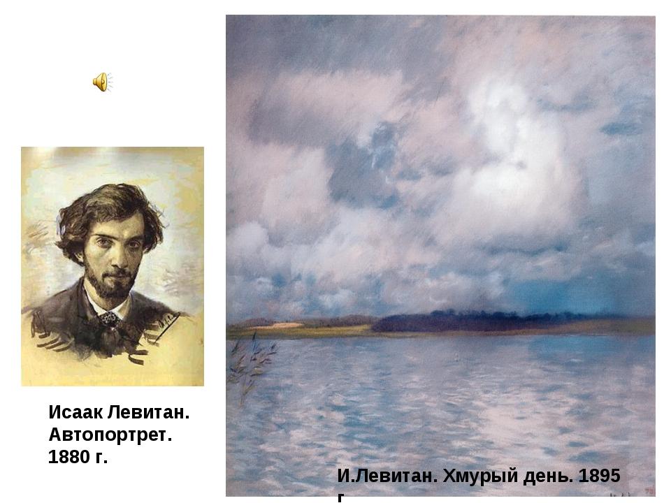 Исаак Левитан. Автопортрет. 1880 г. И.Левитан. Хмурый день. 1895 г.