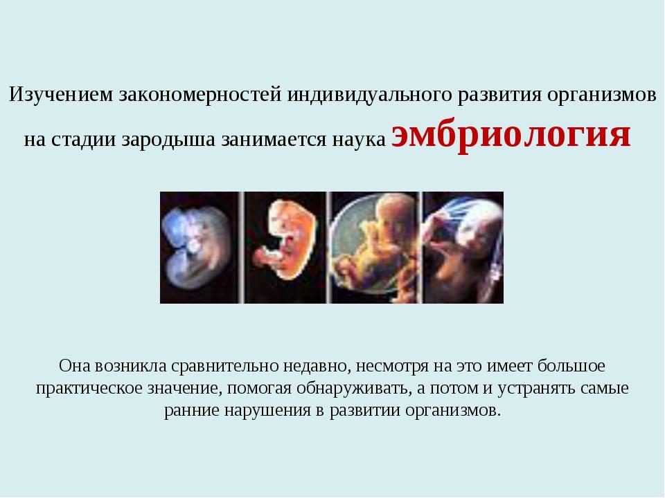 Изучением закономерностей индивидуального развития организмов на стадии зарод...
