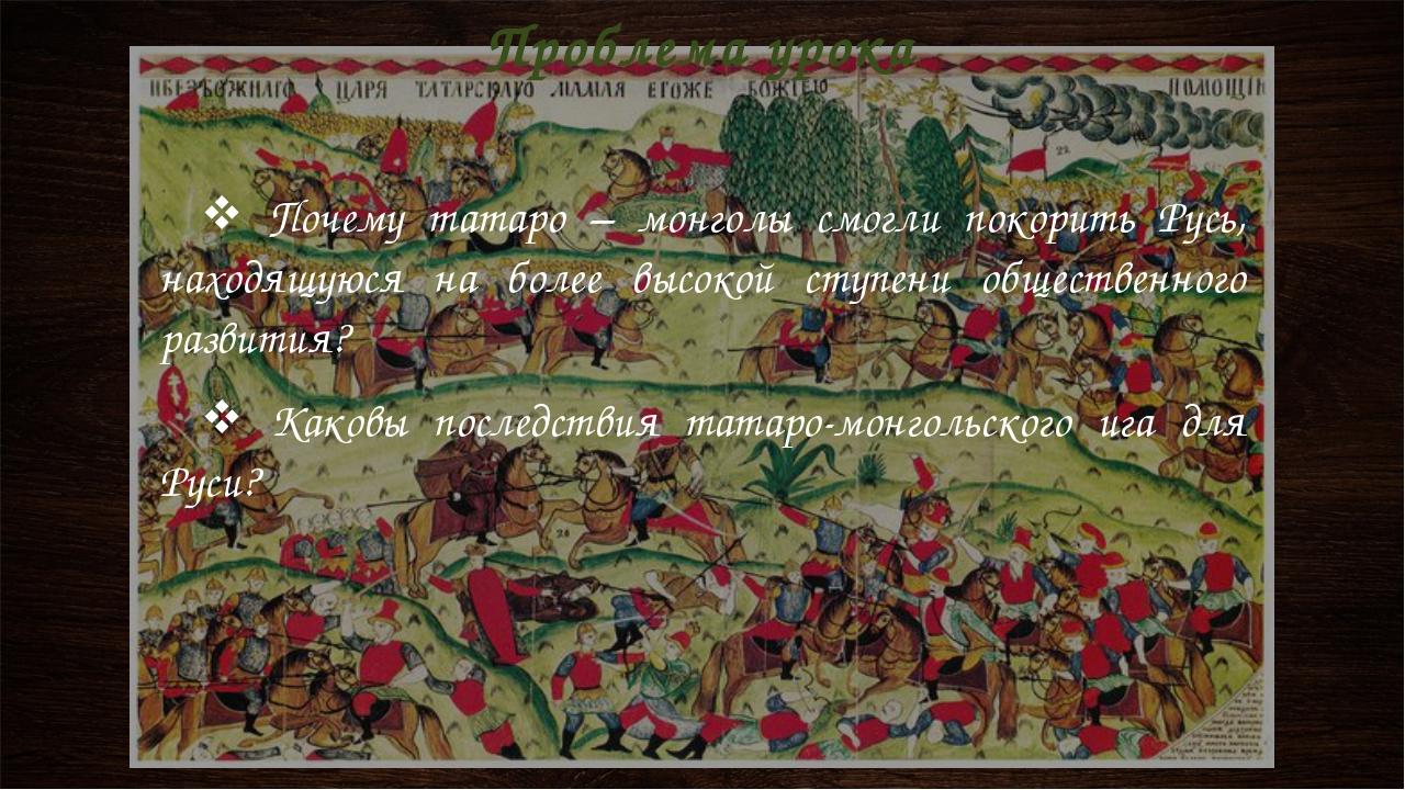 Проблема урока Почему татаро – монголы смогли покорить Русь, находящуюся на б...