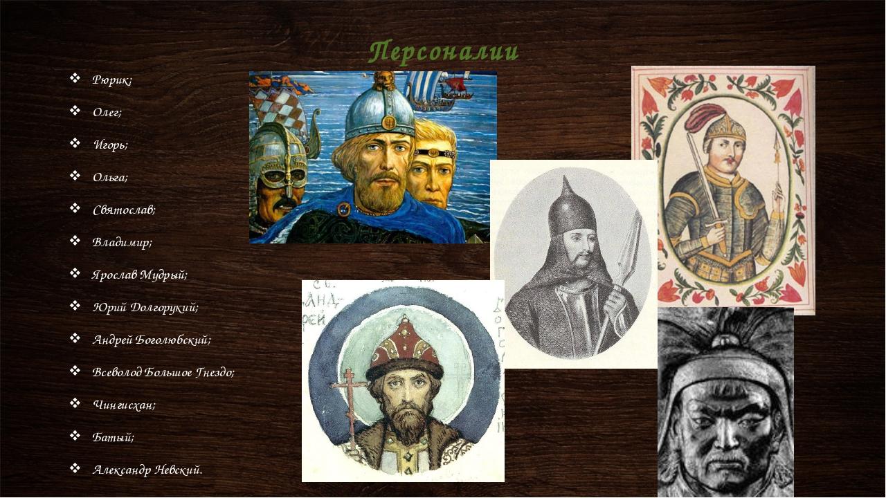 Рюрик; Олег; Игорь; Ольга; Святослав; Владимир; Ярослав Мудрый; Юрий Долгорук...