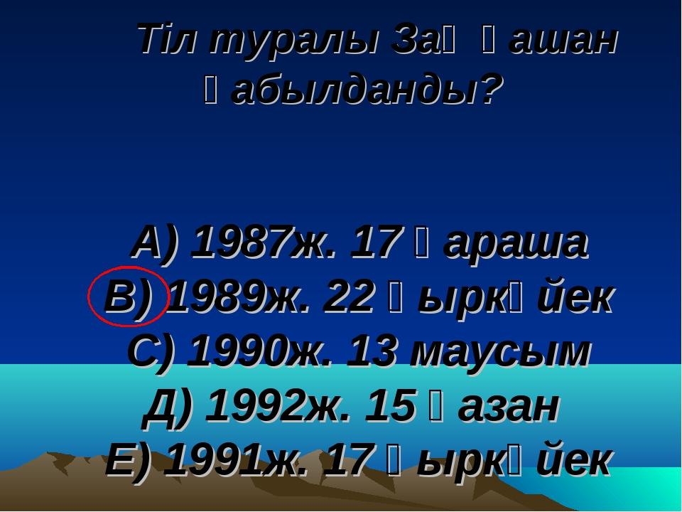 Тіл туралы Заң қашан қабылданды? А) 1987ж. 17 қараша В) 1989ж. 22 қыркүйек С...