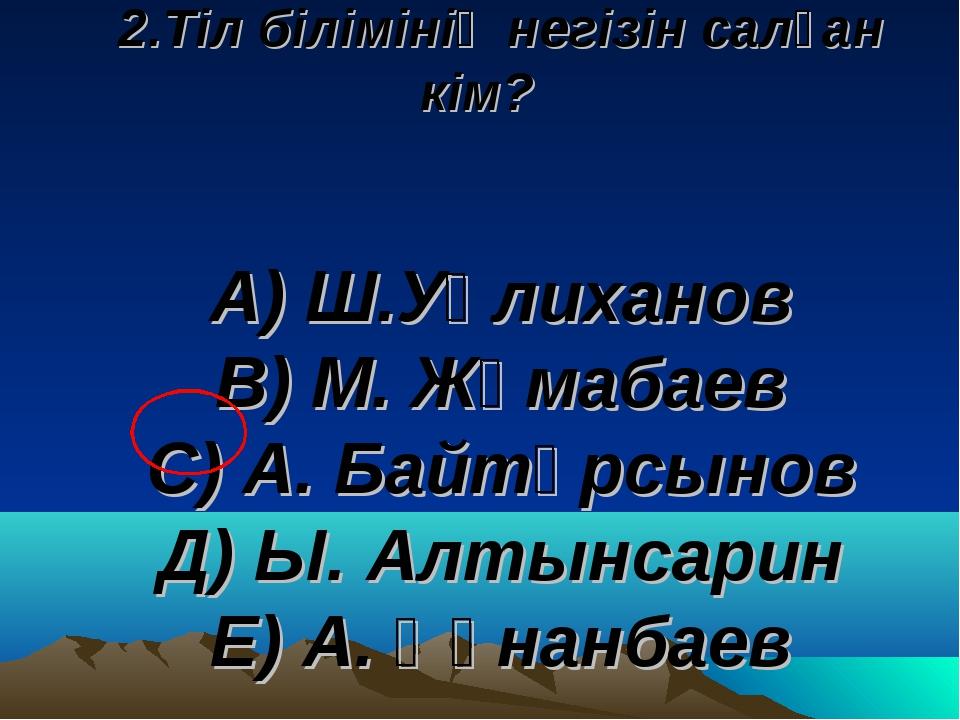 2.Тіл білімінің негізін салған кім? А) Ш.Уәлиханов В) М. Жұмабаев С) А. Байтұ...