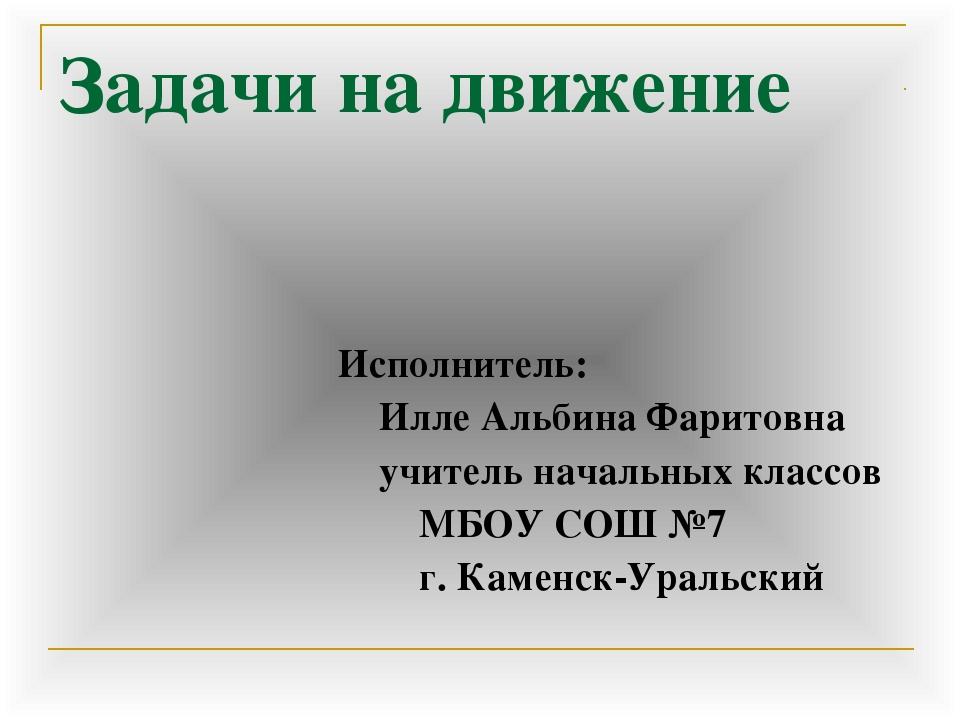 Задачи на движение Исполнитель: Илле Альбина Фаритовна учитель начальных клас...