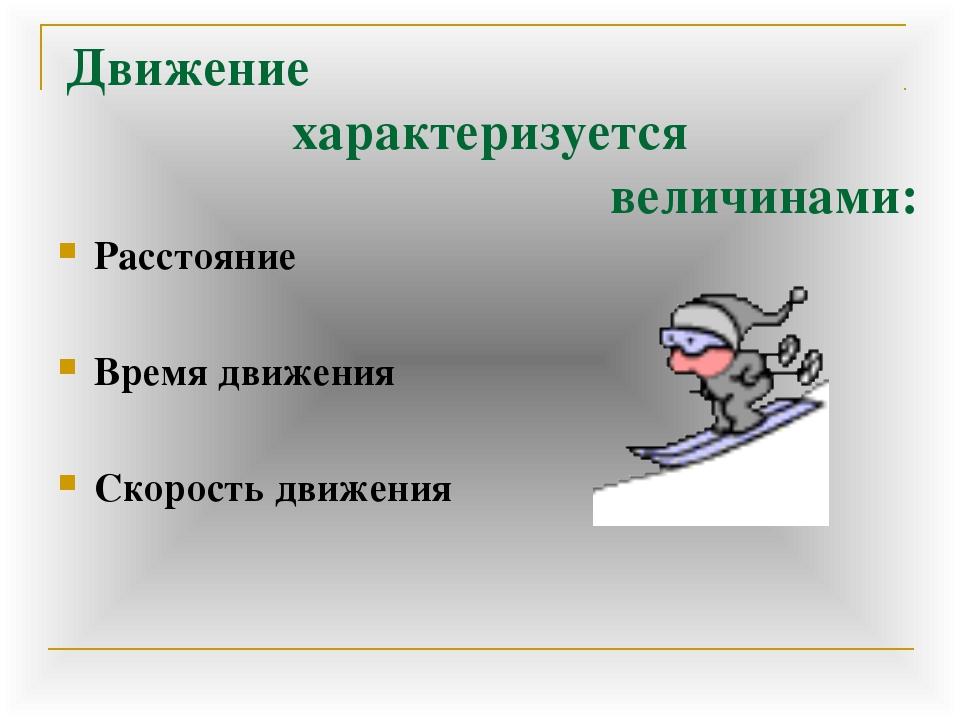 Движение характеризуется величинами: Расстояние Время движения Скорость движе...