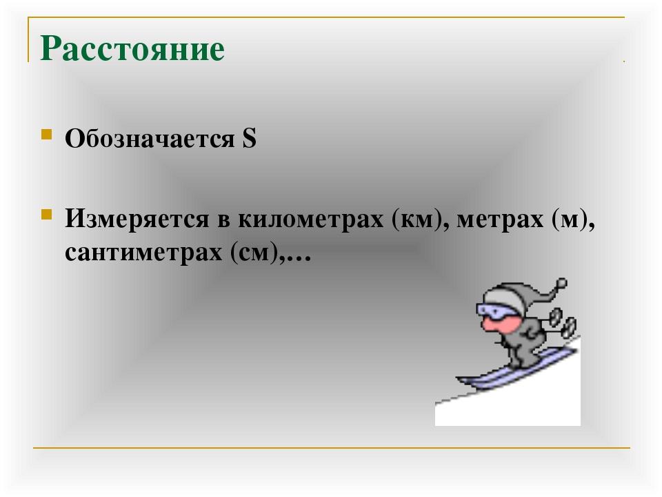Расстояние Обозначается S Измеряется в километрах (км), метрах (м), сантиметр...