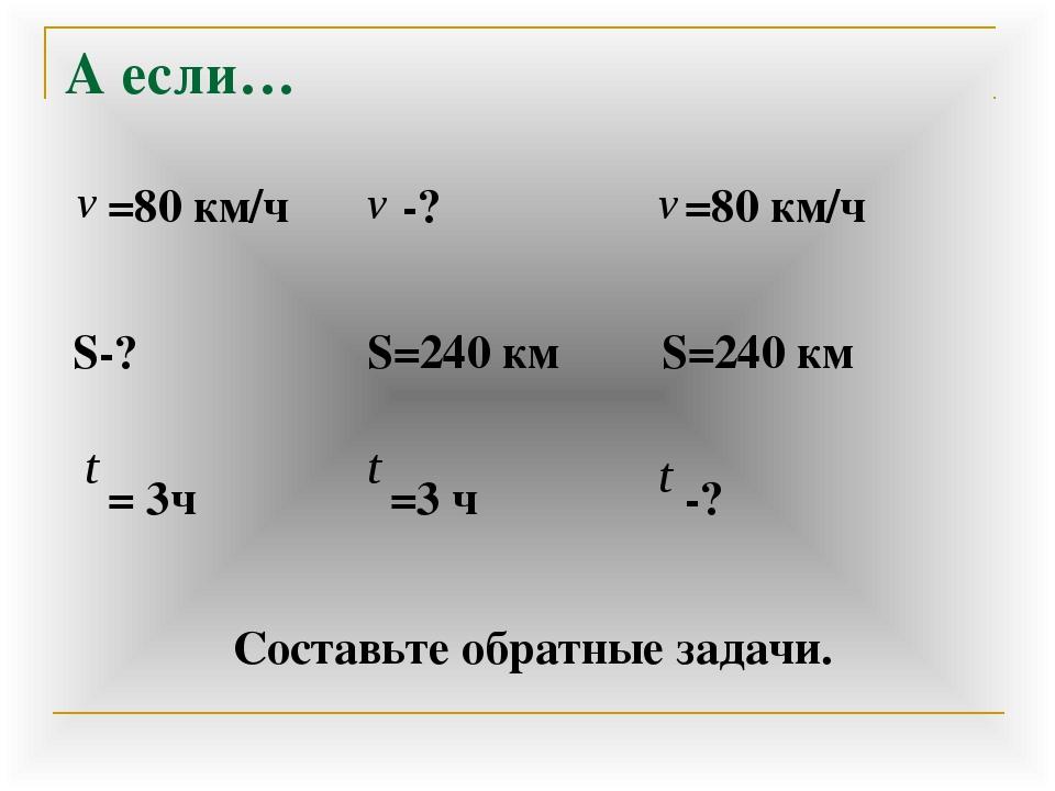 А если… Составьте обратные задачи. =80 км/ч S-? = 3ч -? S=240 км =3 ч =80 к...