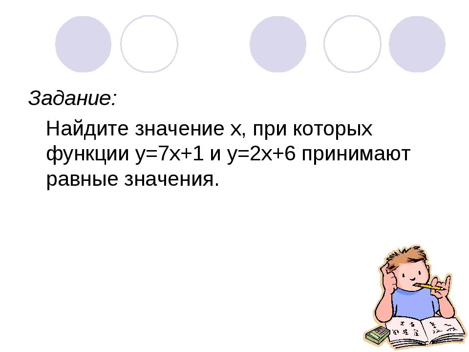 Задание: Найдите значение х, при которых функции у=7х+1 и у=2х+6 принимают ра...