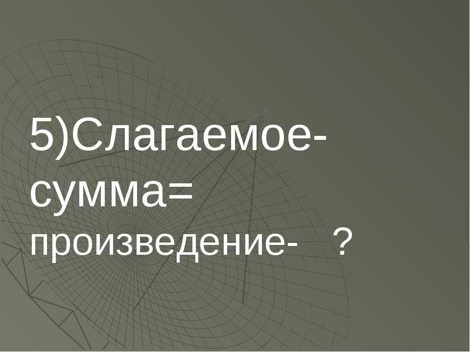 5)Слагаемое-сумма= произведение- ?