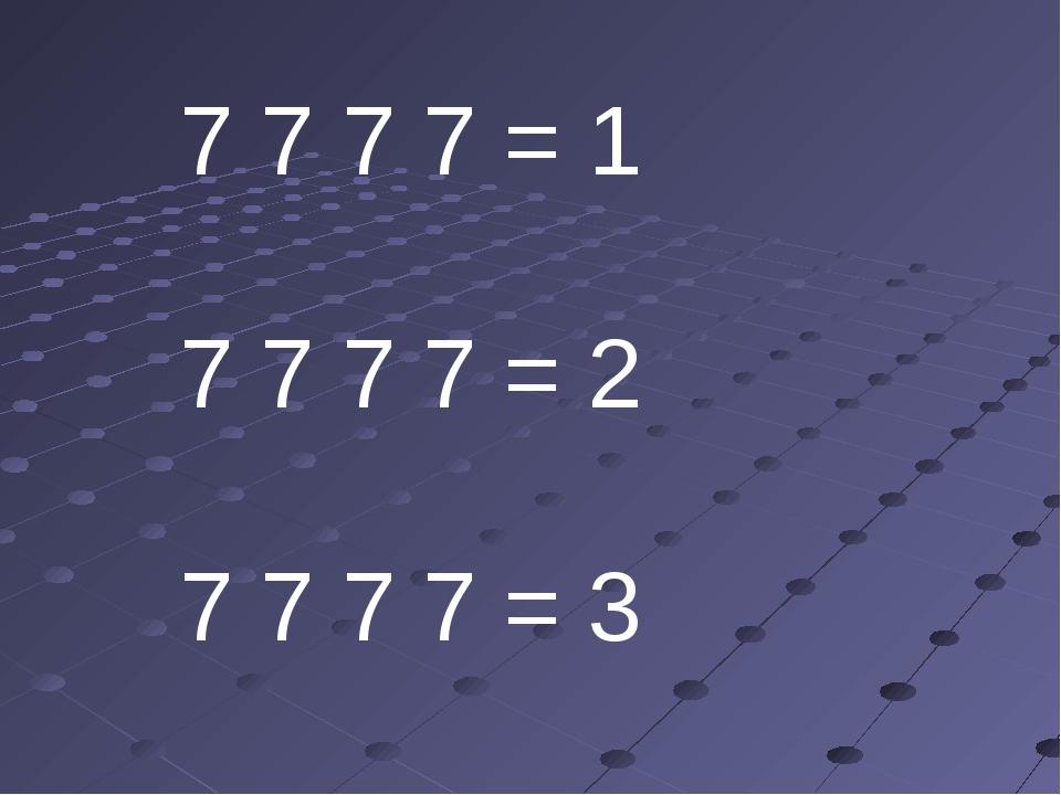 7 7 7 7 = 1 7 7 7 7 = 2 7 7 7 7 = 3