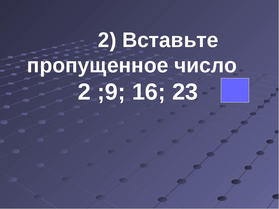 2) Вставьте пропущенное число 2 ;9; 16; 23