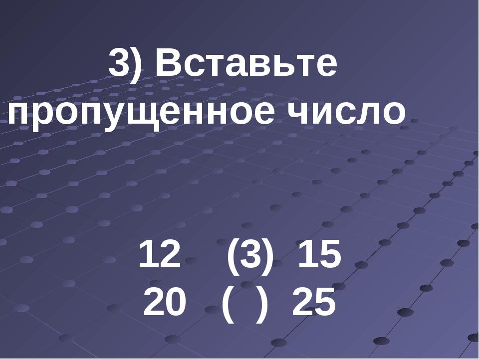 3) Вставьте пропущенное число 12 (3) 15 20 ( ) 25