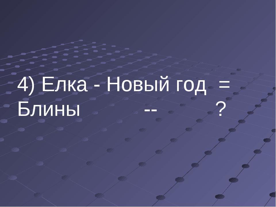 4) Елка - Новый год = Блины -- ?