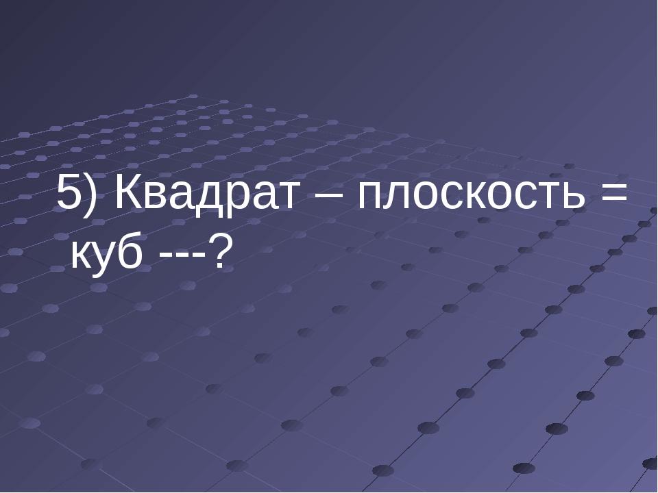 5) Квадрат – плоскость = куб ---?
