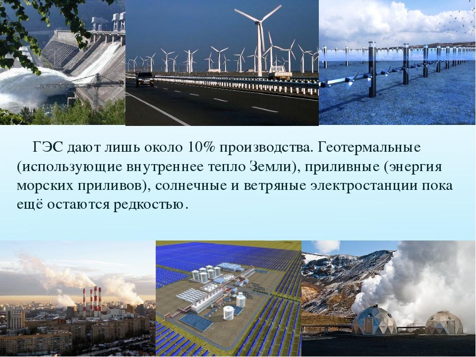ГЭС дают лишь около 10% производства. Геотермальные (использующие внутреннее...