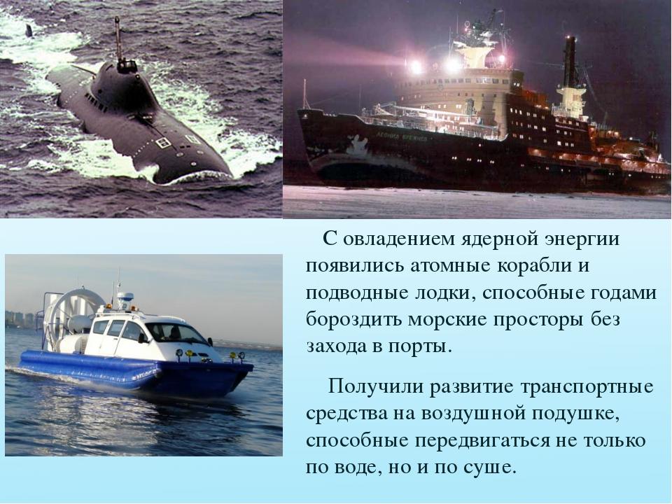 С овладением ядерной энергии появились атомные корабли и подводные лодки, сп...