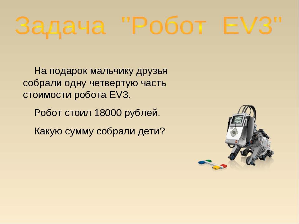 На подарок мальчику друзья собрали одну четвертую часть стоимости робота EV3...