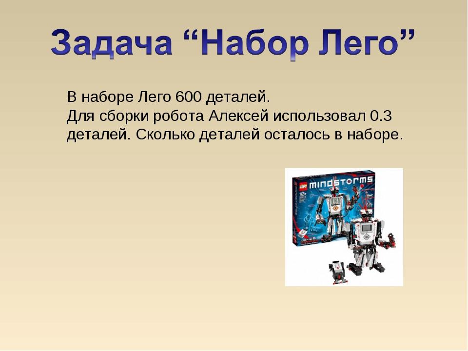 В наборе Лего 600 деталей. Для сборки робота Алексей использовал 0.3 деталей....