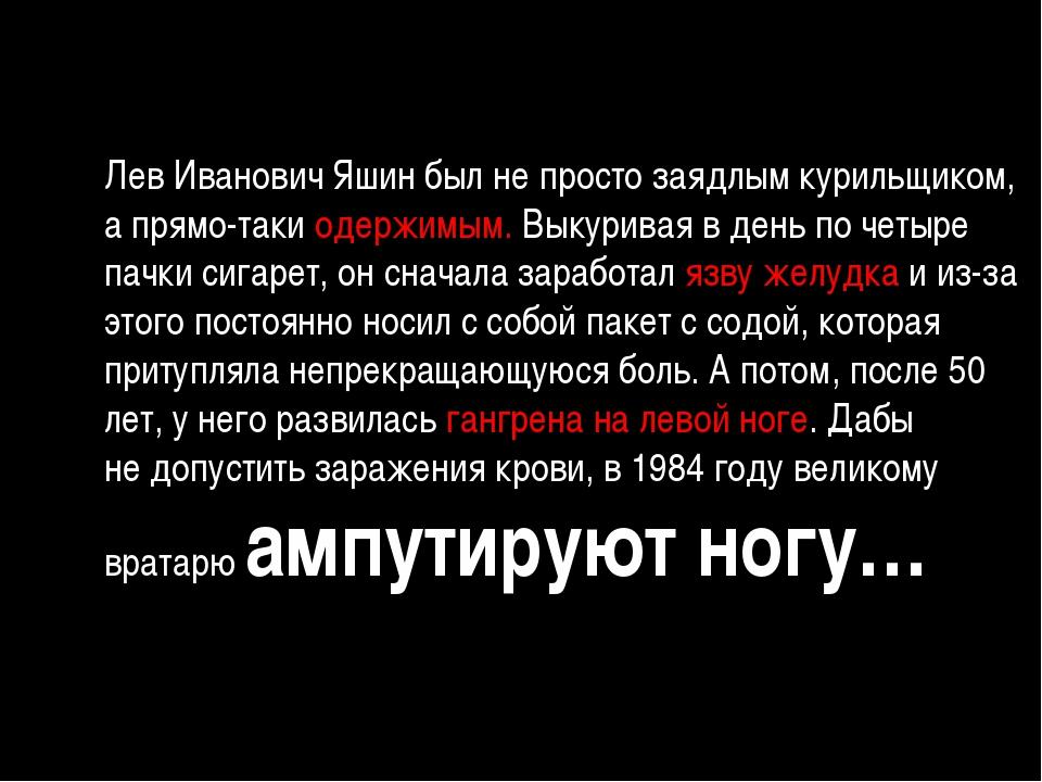 Лев Иванович Яшин былнепросто заядлым курильщиком, апрямо-таки одержимым....